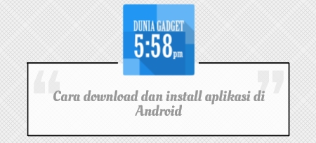 Cara download dan install aplikasi di Android