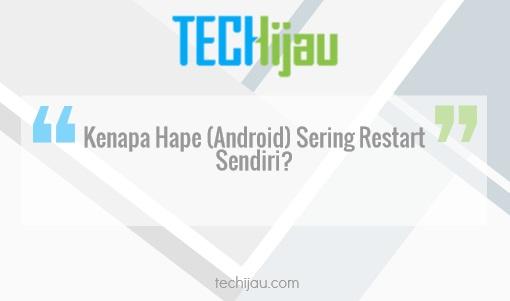 Kenapa hape android sering restart sendiri